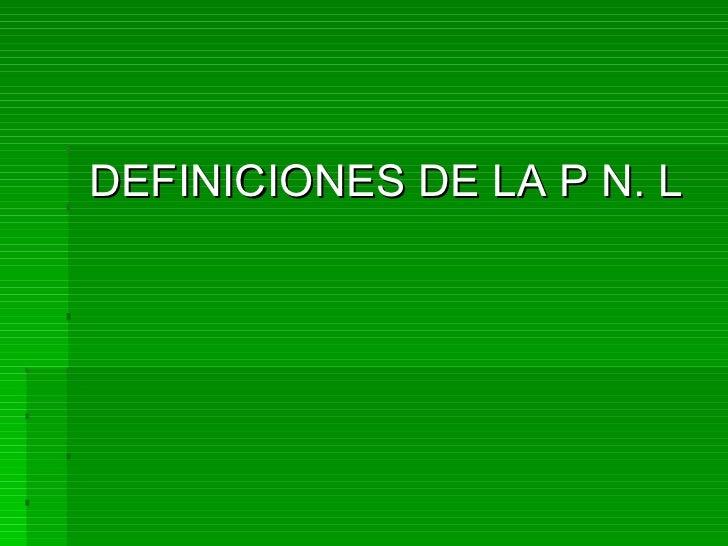 <ul><li>DEFINICIONES DE LA P N. L </li></ul>