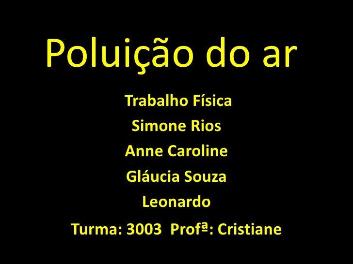 Poluição do ar <br /> Trabalho Física<br />Simone Rios <br />Anne Caroline <br />Gláucia Souza<br />Leonardo <br />Turma: ...