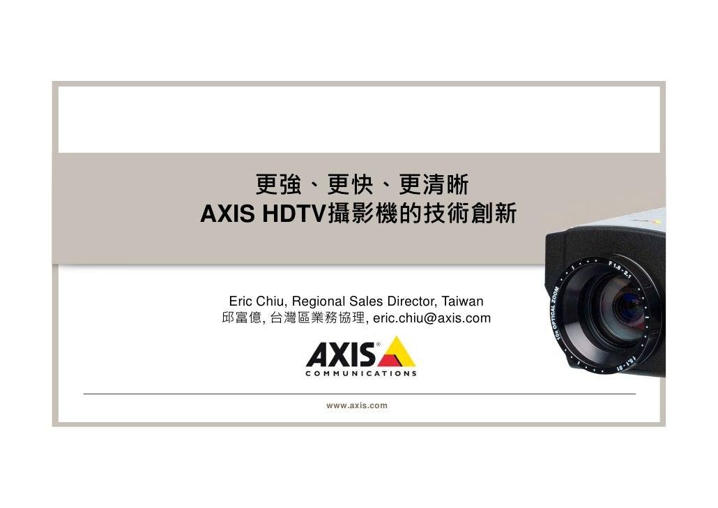 更強、更快、更清晰AXIS HDTV攝影機的技術創新  Eric Chiu, Regional Sales Director, Taiwan 邱富億, 台灣區業務協理, eric.chiu@axis.com                 ww...