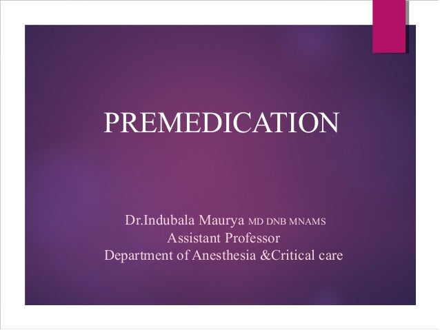 PREMEDICATION Dr.Indubala Maurya MD DNB MNAMS Assistant Professor Department of Anesthesia &Critical care