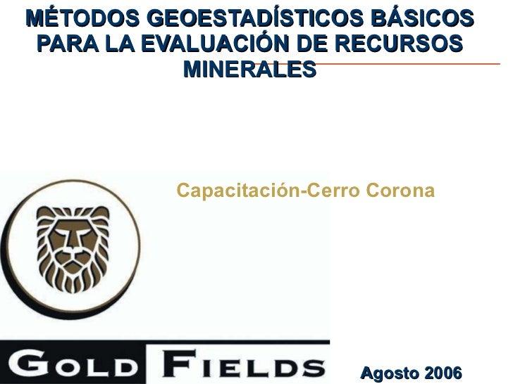 MÉTODOS GEOESTADÍSTICOS BÁSICOS PARA LA EVALUACIÓN DE RECURSOS MINERALES Capacitación-Cerro Corona Agosto 2006