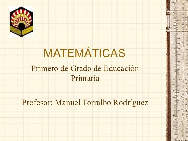 MATEMÁTICAS Primero de Grado de Educación Primaria Profesor: Manuel Torralbo Rodríguez