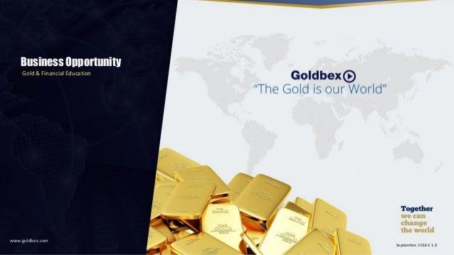 Business Opportunity Gold & Financial Education www.goldbex.com Septiembre 2016 V 1.0