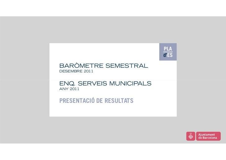 BARÒMETRE SEMESTRALDESEMBRE 2011ENQ. SERVEIS MUNICIPALSANY 2011PRESENTACIÓ DE RESULTATS