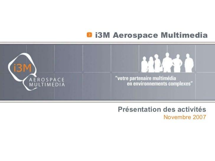 <ul><li>i3M Aerospace Multimedia </li></ul>Présentation des activités Novembre 2007