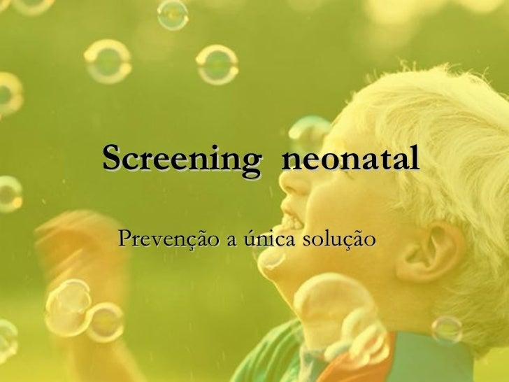 Prevenção a única solução Screening  neonatal