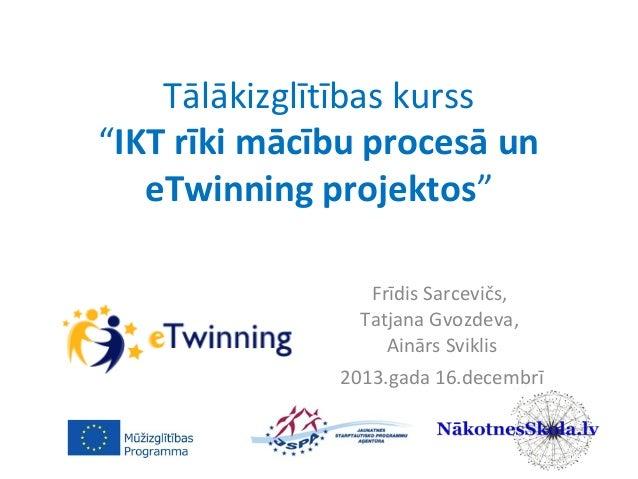"""Tālākizglītības kurss """"IKT rīki mācību procesā un eTwinning projektos"""" Frīdis Sarcevičs, Tatjana Gvozdeva, Ainārs Sviklis ..."""