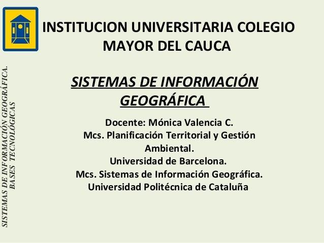 SISTEMAS DE INFORMACIÓN GEOGRÁFICA. BASES TECNOLÓGICAS  INSTITUCION UNIVERSITARIA COLEGIO MAYOR DEL CAUCA SISTEMAS DE INFO...