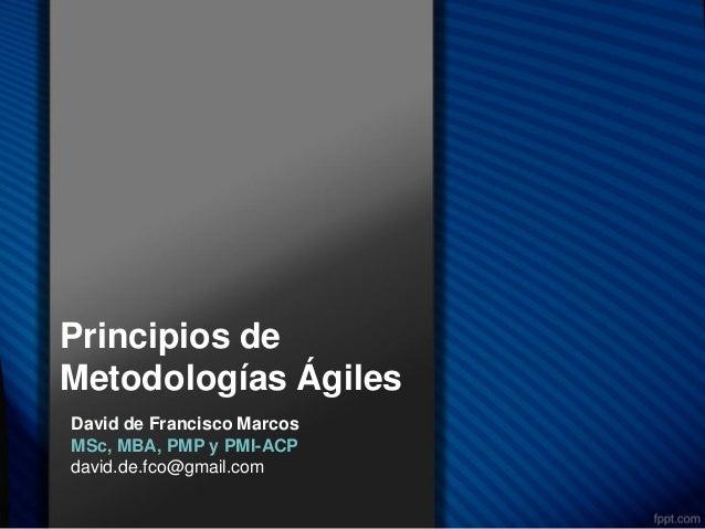 Principios deMetodologías ÁgilesDavid de Francisco MarcosMSc, MBA, PMP y PMI-ACPdavid.de.fco@gmail.com