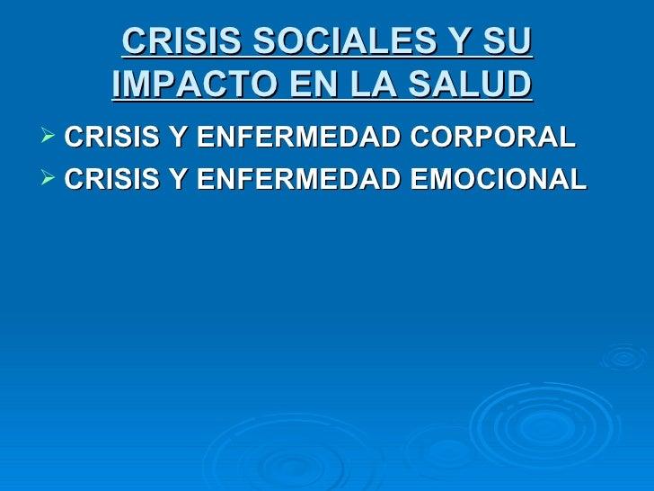 CRISIS SOCIALES Y SU     IMPACTO EN LA SALUD  CRISIS Y ENFERMEDAD CORPORAL  CRISIS Y ENFERMEDAD EMOCIONAL