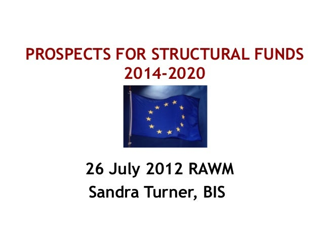 PROSPECTS FOR STRUCTURAL FUNDS2014-202026 July 2012 RAWMSandra Turner, BIS