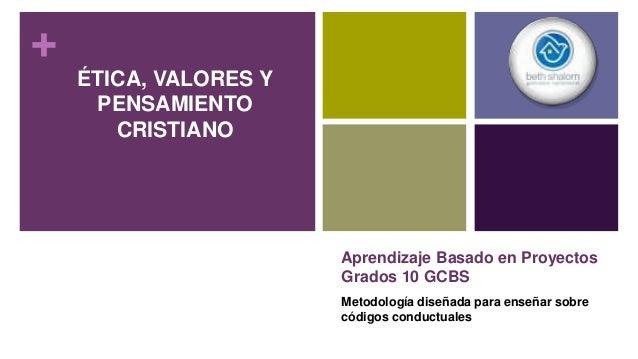 + Aprendizaje Basado en Proyectos Grados 10 GCBS Metodología diseñada para enseñar sobre códigos conductuales ÉTICA, VALOR...