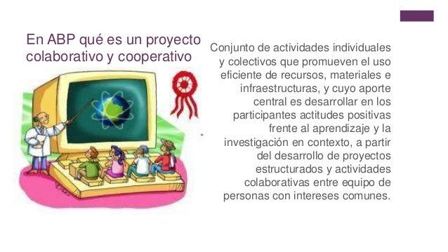 + En ABP qué es un proyecto colaborativo y cooperativo Conjunto de actividades individuales y colectivos que promueven el ...