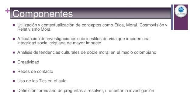 + Componentes  Utilización y contextualización de conceptos como Ética, Moral, Cosmovisión y Relativismo Moral  Articula...