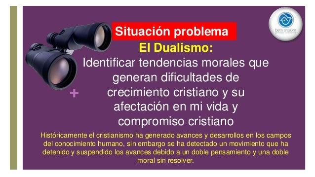 + El Dualismo: Identificar tendencias morales que generan dificultades de crecimiento cristiano y su afectación en mi vida...