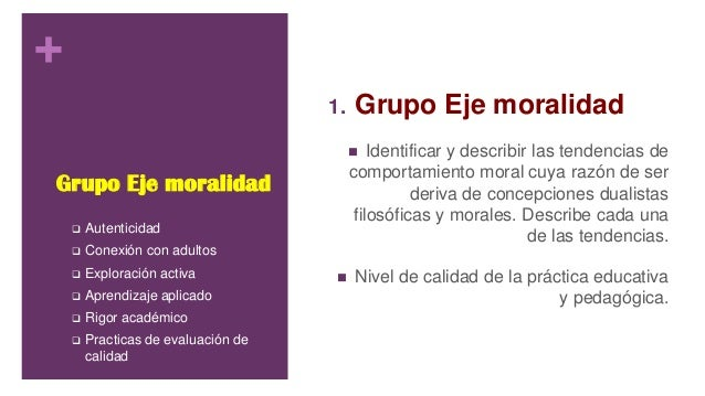 + Grupo Eje moralidad 1. Grupo Eje moralidad  Identificar y describir las tendencias de comportamiento moral cuya razón d...