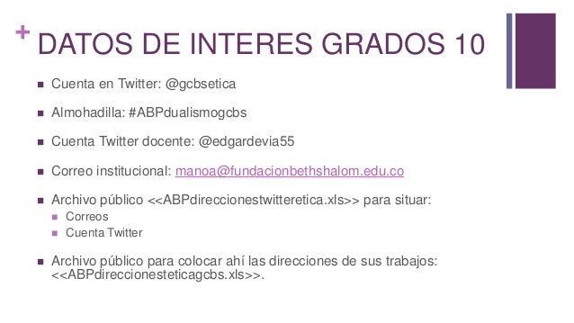 + DATOS DE INTERES GRADOS 10  Cuenta en Twitter: @gcbsetica  Almohadilla: #ABPdualismogcbs  Cuenta Twitter docente: @ed...