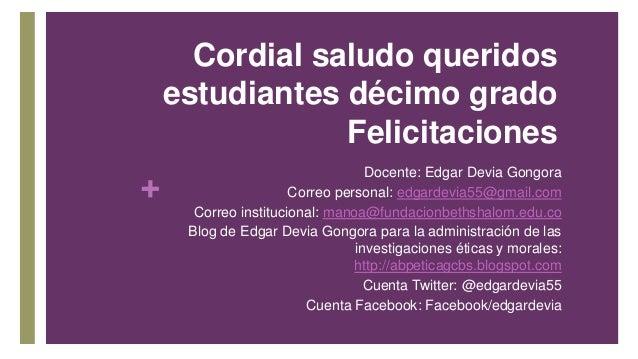 + Cordial saludo queridos estudiantes décimo grado Felicitaciones Docente: Edgar Devia Gongora Correo personal: edgardevia...