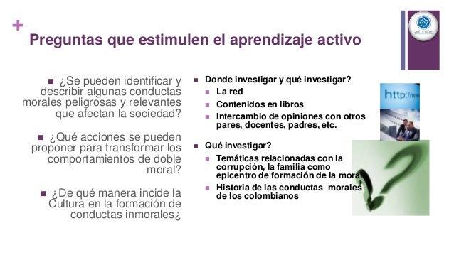 + Preguntas que estimulen el aprendizaje activo  ¿Se pueden identificar y describir algunas conductas morales peligrosas ...