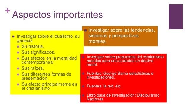 + Aspectos importantes  Investigar sobre las tendencias, sistemas y perspectivas morales.  Investigar sobre el dualismo,...