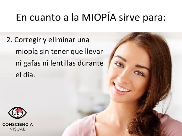 En cuanto a la MIOPÍA sirve para: 2. Corregir y eliminar una miopía sin tener que llevar ni gafas ni lentillas durante el ...
