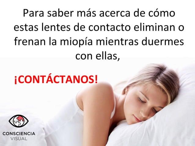 Para saber más acerca de cómo estas lentes de contacto eliminan o frenan la miopía mientras duermes con ellas, ¡CONTÁCTANO...