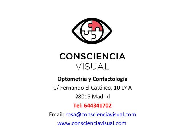 Optometría y Contactología C/ Fernando El Católico, 10 1º A 28015 Madrid Tel: 644341702 Email: rosa@conscienciavisual.com ...
