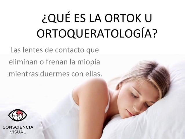 ¿QUÉ ES LA ORTOK U ORTOQUERATOLOGÍA? Las lentes de contacto que eliminan o frenan la miopía mientras duermes con ellas.