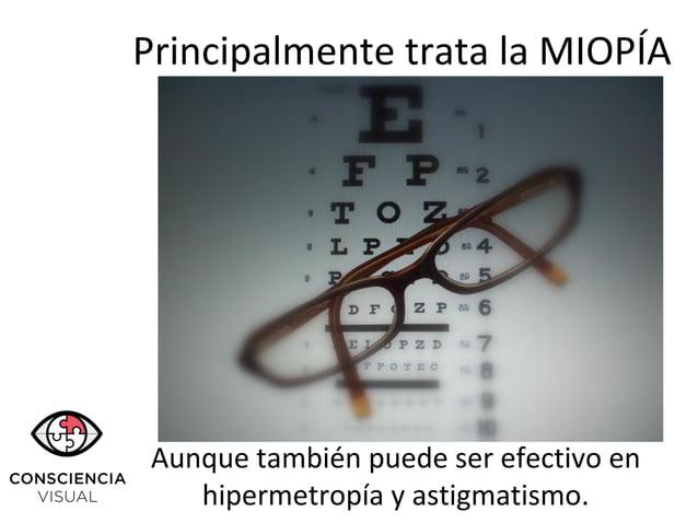 Principalmente trata la MIOPÍA Aunque también puede ser efectivo en hipermetropía y astigmatismo.