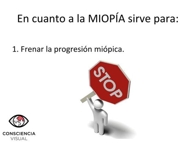 En cuanto a la MIOPÍA sirve para: 1. Frenar la progresión miópica.
