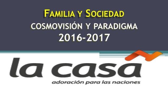 FAMILIA Y SOCIEDAD COSMOVISIÓN Y PARADIGMA 2016-2017