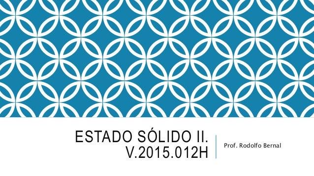 ESTADO SÓLIDO II. V.2015.012H Prof. Rodolfo Bernal