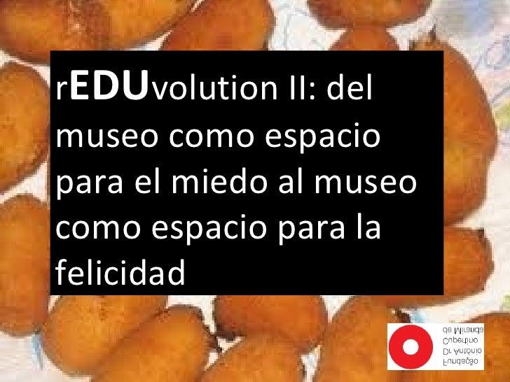 rEDUvolution II: delmuseo como espaciopara el miedo al museocomo espacio para lafelicidad