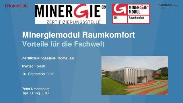Minergiemodul Raumkomfort Vorteile für die Fachwelt Zertifizierungsstelle iHomeLab Ineltec.Forum 10. September 2013 Peter ...