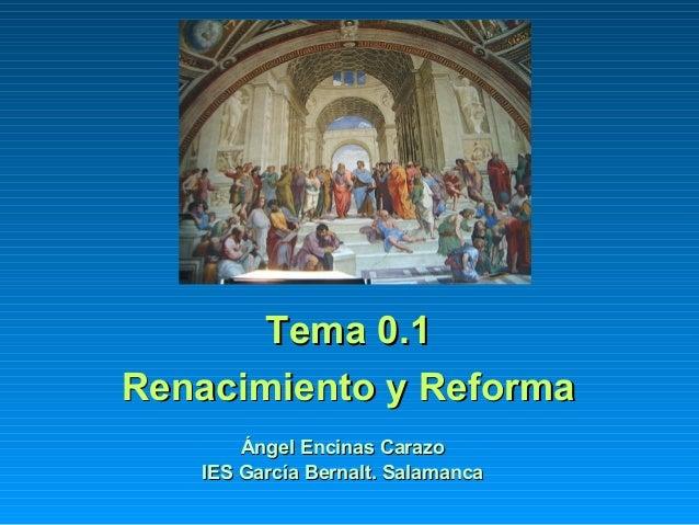 Tema 0.1Tema 0.1 Renacimiento y ReformaRenacimiento y Reforma Ángel Encinas CarazoÁngel Encinas Carazo IES García Bernalt....