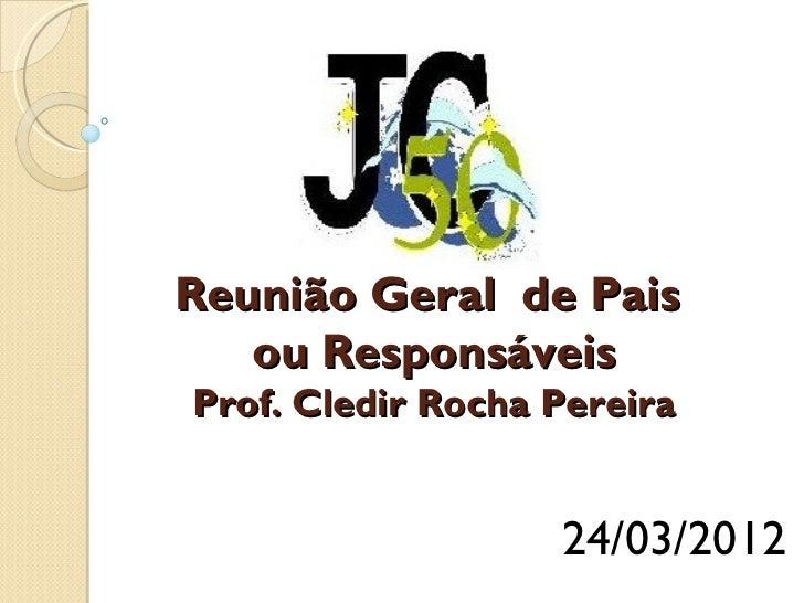 Reunião Geral de Pais   ou ResponsáveisProf. Cledir Rocha Pereira                   24/03/2012