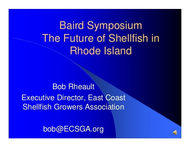 Baird Symposium The Future of Shellfish in Rhode Island  Bob Rheault Executive Director, East Coast Shellfish Growers Asso...