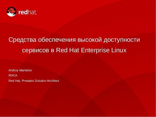 Средства обеспечения высокой доступности         сервисов в Red Hat Enterprise LinuxAndrey MarkelovRHCARed Hat, Presales S...