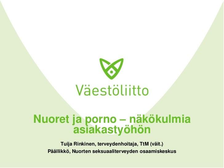 Nuoret ja porno – näkökulmia       asiakastyöhön       Tuija Rinkinen, terveydenhoitaja, TtM (väit.)  Päällikkö, Nuorten s...