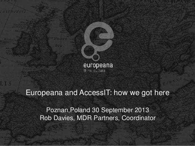 Europeana and AccessIT: how we got here Poznan,Poland 30 September 2013 Rob Davies, MDR Partners, Coordinator