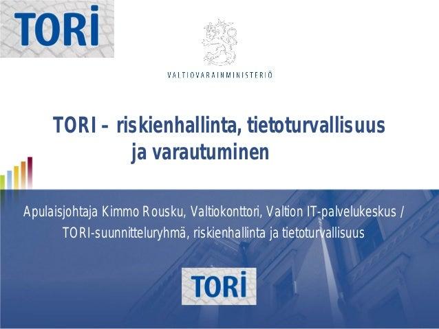 TORI – riskienhallinta, tietoturvallisuus ja varautuminen Apulaisjohtaja Kimmo Rousku, Valtiokonttori, Valtion IT-palveluk...
