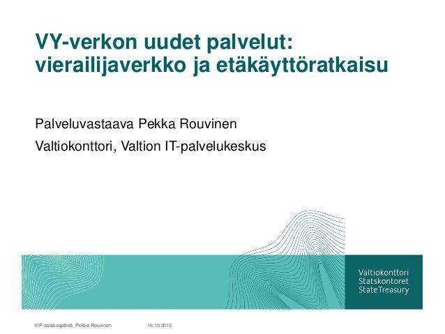 VY-verkon uudet palvelut: vierailijaverkko ja etäkäyttöratkaisu Palveluvastaava Pekka Rouvinen Valtiokonttori, Valtion IT-...