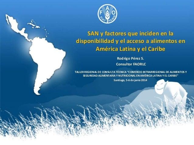 SAN y factores que inciden en la disponibilidad y el acceso a alimentos en América Latina y el Caribe Rodrigo Pérez S. Con...