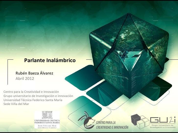 Parlante Inalámbrico        Rubén Baeza Álvarez        Abril 2012Centro para la Creatividad e InnovaciónGrupo universitari...