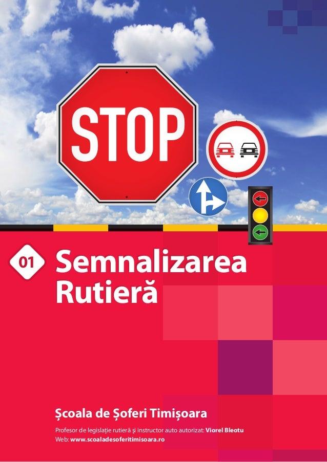 01  Semnalizarea Rutieră  Școala de Șoferi Timișoara Profesor de legislaţie rutierã şi instructor auto autorizat: Viorel B...