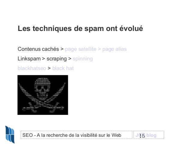 Les techniques de spam ont évolué Contenus cachés > page satellite > page alias Linkspam > scraping > spinning blackhatseo...