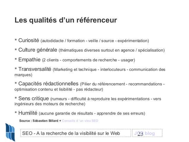 Les qualités d'un référenceur  Curiosité (autodidacte / formation - veille / source - expérimentation)  Culture générale...