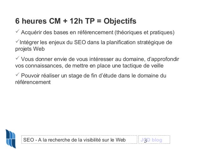 6 heures CM + 12h TP = Objectifs  Acquérir des bases en référencement (théoriques et pratiques) Intégrer les enjeux du S...