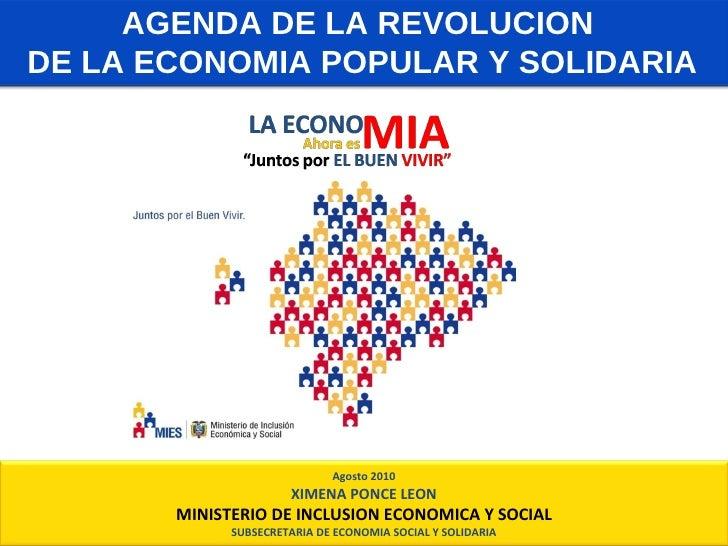 AGENDA DE LA REVOLUCION  DE LA ECONOMIA POPULAR Y SOLIDARIA Agosto 2010 XIMENA PONCE LEON MINISTERIO DE INCLUSION ECONOMIC...