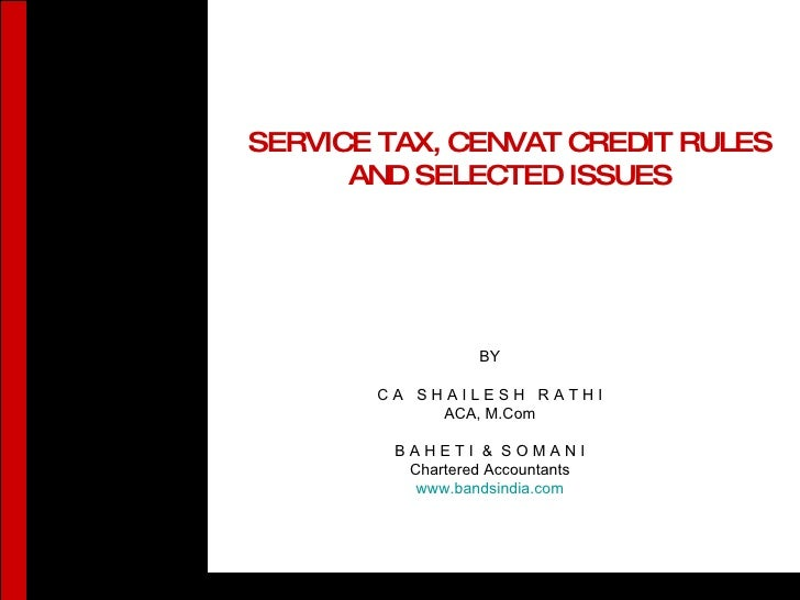 SERVICE TAX, CENVAT CREDIT RULES AND SELECTED ISSUES BY C A  S H A I L E S H  R A T H I ACA, M.Com B A H E T I  &  S O M A...